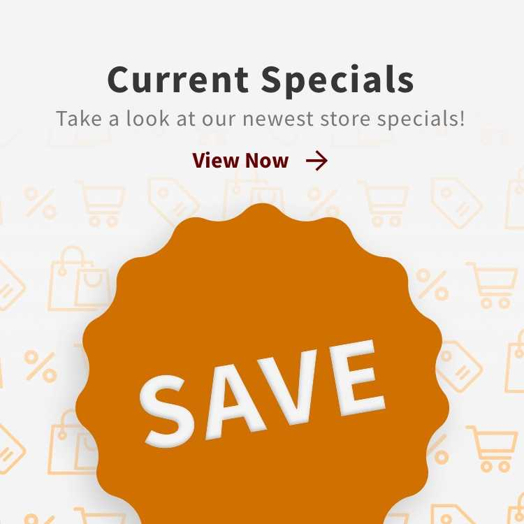 Current Specials - Take a look at our newest store specials! - View Now Link
